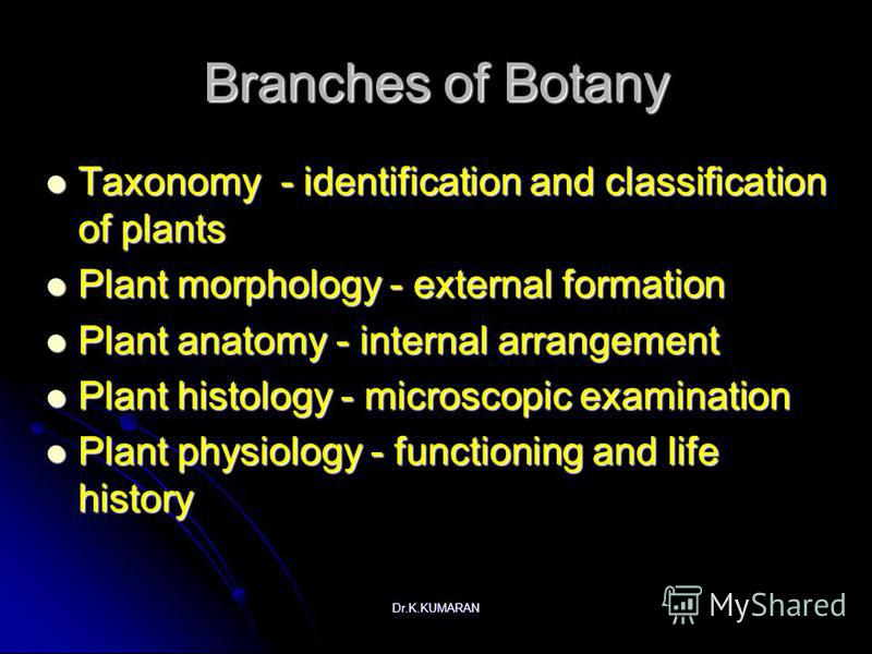 Dr.K.KUMARAN Branches of Botany Taxonomy - identification and classification of plants Taxonomy - identification and classification of plants Plant morphology - external formation Plant morphology - external formation Plant anatomy - internal arrange
