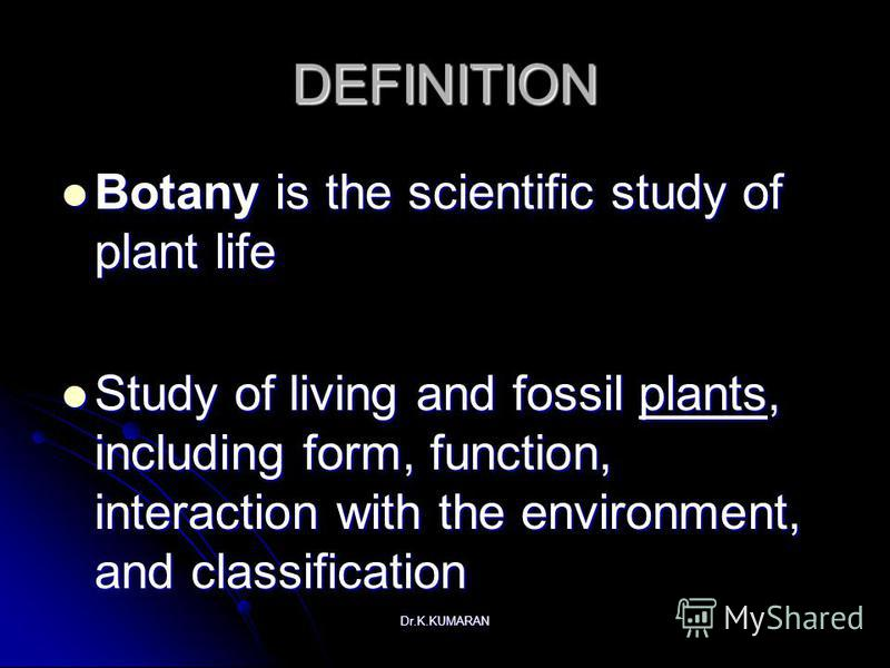 Dr.K.KUMARAN DEFINITION Botany is the scientific study of plant life Botany is the scientific study of plant life Study of living and fossil plants, including form, function, interaction with the environment, and classification Study of living and fo