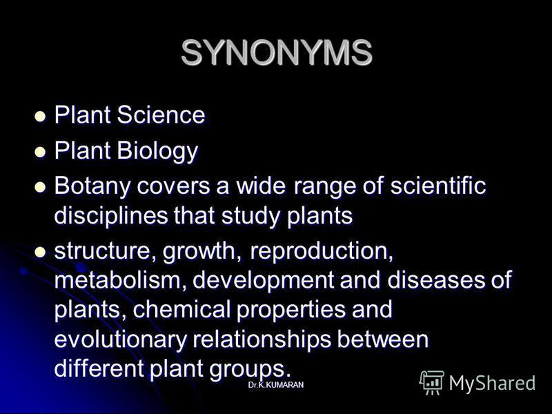 Dr.K.KUMARAN SYNONYMS Plant Science Plant Science Plant Biology Plant Biology Botany covers a wide range of scientific disciplines that study plants Botany covers a wide range of scientific disciplines that study plants structure, growth, reproductio
