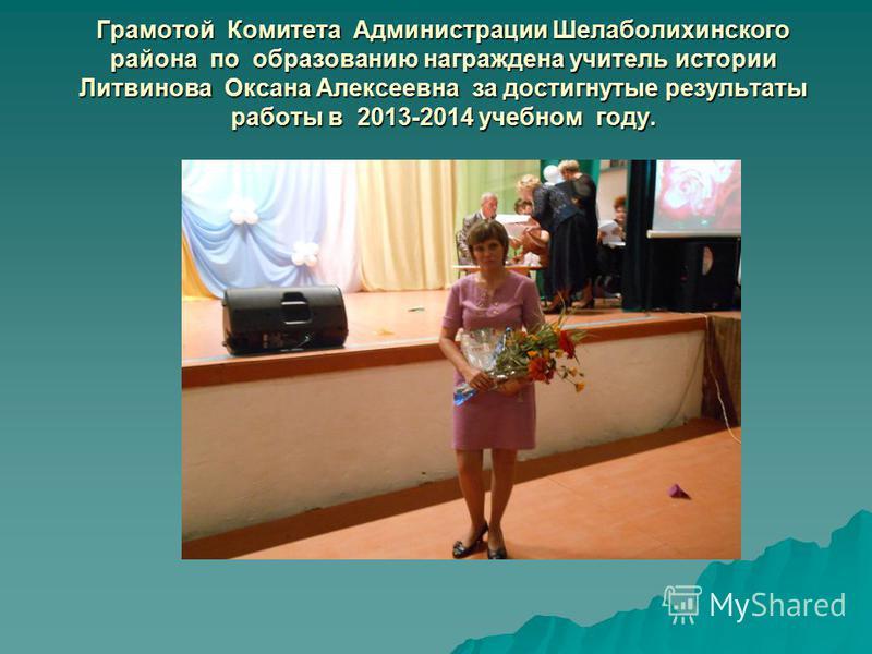 Грамотой Комитета Администрации Шелаболихинского района по образованию награждена учитель истории Литвинова Оксана Алексеевна за достигнутые результаты работы в 2013-2014 учебном году.