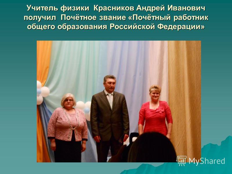 Учитель физики Красников Андрей Иванович получил Почётное звание «Почётный работник общего образования Российской Федерации»