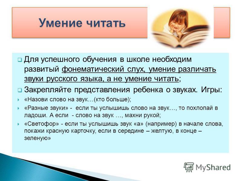Для успешного обучения в школе необходим развитый фонематический слух, умение различать звуки русского языка, а не умение читать; Закрепляйте представления ребенка о звуках. Игры: «Назови слово на звук…(кто больше); «Разные звуки» - если ты услышишь