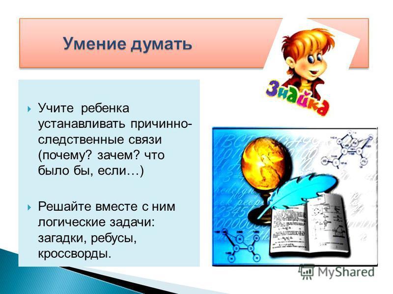 Учите ребенка устанавливать причинно- следственные связи (почему? зачем? что было бы, если…) Решайте вместе с ним логические задачи: загадки, ребусы, кроссворды.