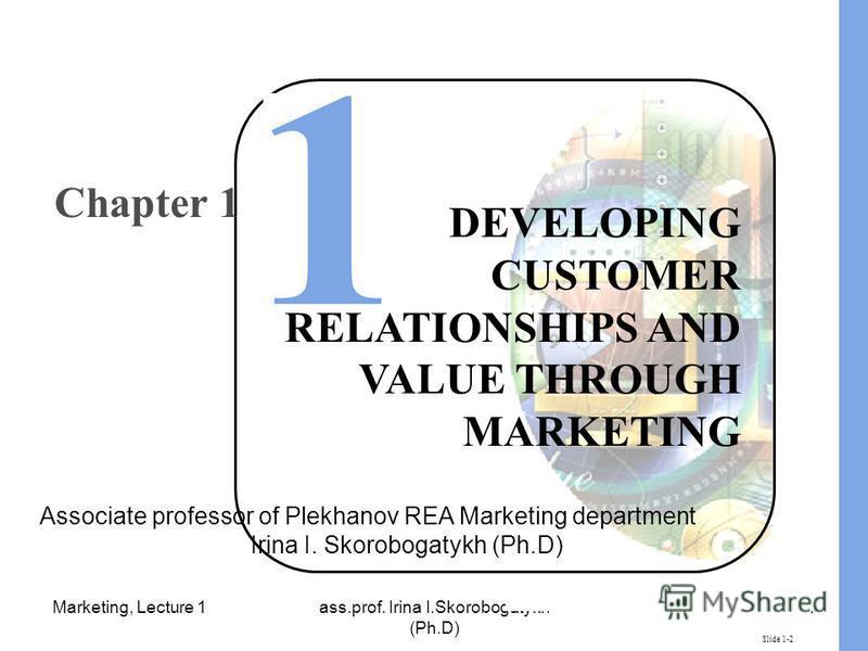 Marketing, Lecture 1ass.prof. Irina I.Skorobogatykh (Ph.D) 1 Slide 1-2 DEVELOPING CUSTOMER RELATIONSHIPS AND VALUE THROUGH MARKETING Chapter 1 Associate professor of Plekhanov REA Marketing department Irina I. Skorobogatykh (Ph.D)