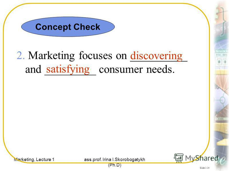 Marketing, Lecture 1ass.prof. Irina I.Skorobogatykh (Ph.D) 12 Slide 1-14 2. Marketing focuses on __________ and _________ consumer needs. discovering satisfying Concept Check