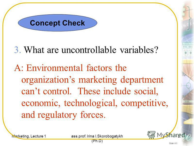 Marketing, Lecture 1ass.prof. Irina I.Skorobogatykh (Ph.D) 29 Slide 1-31 3. What are uncontrollable variables? A: Environmental factors the organizations marketing department cant control. These include social, economic, technological, competitive, a
