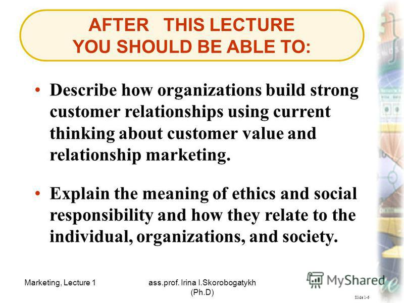Marketing, Lecture 1ass.prof. Irina I.Skorobogatykh (Ph.D) 3 Slide 1-6 AFTER THIS LECTURE YOU SHOULD BE ABLE TO: Describe how organizations build strong customer relationships using current thinking about customer value and relationship marketing. Ex