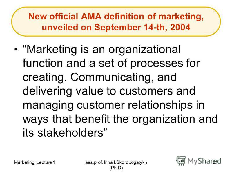Marketing, Lecture 1ass.prof. Irina I.Skorobogatykh (Ph.D) 34 New official AMA definition of marketing, unveiled on September 14-th, 2004 Marketing is an organizational function and a set of processes for creating. Communicating, and delivering value