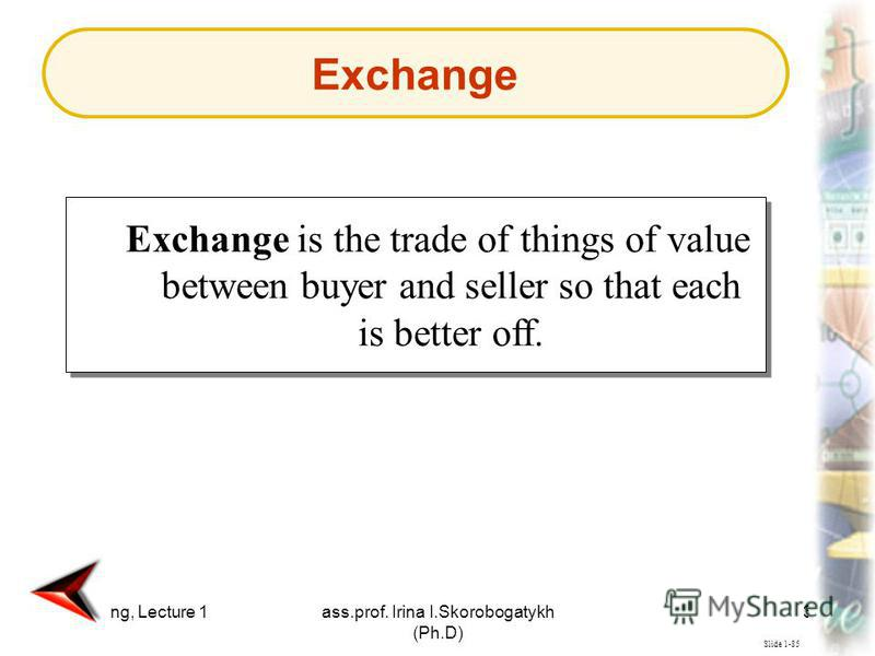 Marketing, Lecture 1ass.prof. Irina I.Skorobogatykh (Ph.D) 37 Slide 1-85 Exchange is the trade of things of value between buyer and seller so that each is better off. Exchange