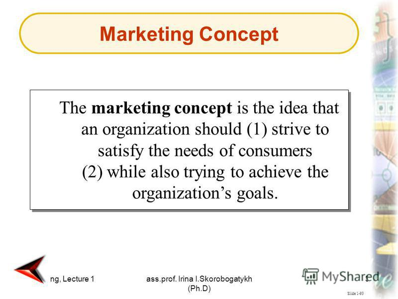 Marketing, Lecture 1ass.prof. Irina I.Skorobogatykh (Ph.D) 38 Slide 1-93 The marketing concept is the idea that an organization should (1) strive to satisfy the needs of consumers (2) while also trying to achieve the organizations goals. Marketing Co
