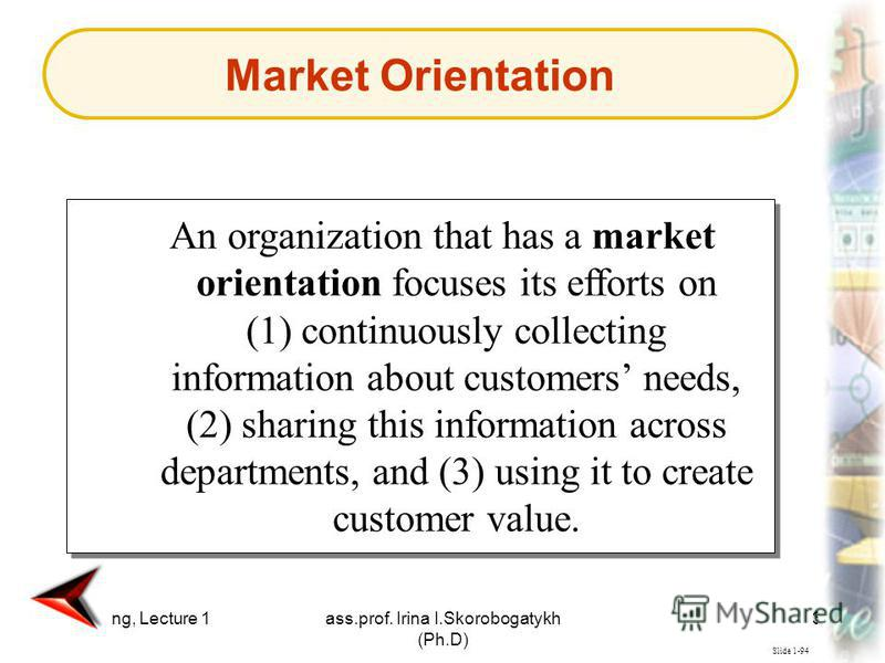 Marketing, Lecture 1ass.prof. Irina I.Skorobogatykh (Ph.D) 39 Slide 1-94 An organization that has a market orientation focuses its efforts on (1) continuously collecting information about customers needs, (2) sharing this information across departmen