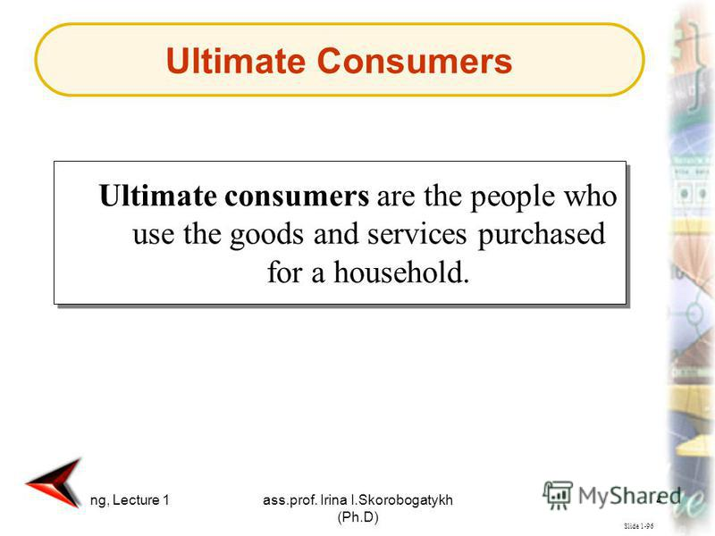 Marketing, Lecture 1ass.prof. Irina I.Skorobogatykh (Ph.D) 41 Slide 1-96 Ultimate consumers are the people who use the goods and services purchased for a household. Ultimate Consumers