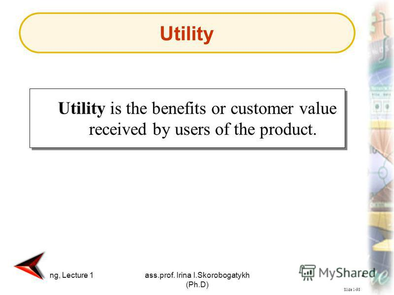 Marketing, Lecture 1ass.prof. Irina I.Skorobogatykh (Ph.D) 43 Slide 1-98 Utility is the benefits or customer value received by users of the product. Utility