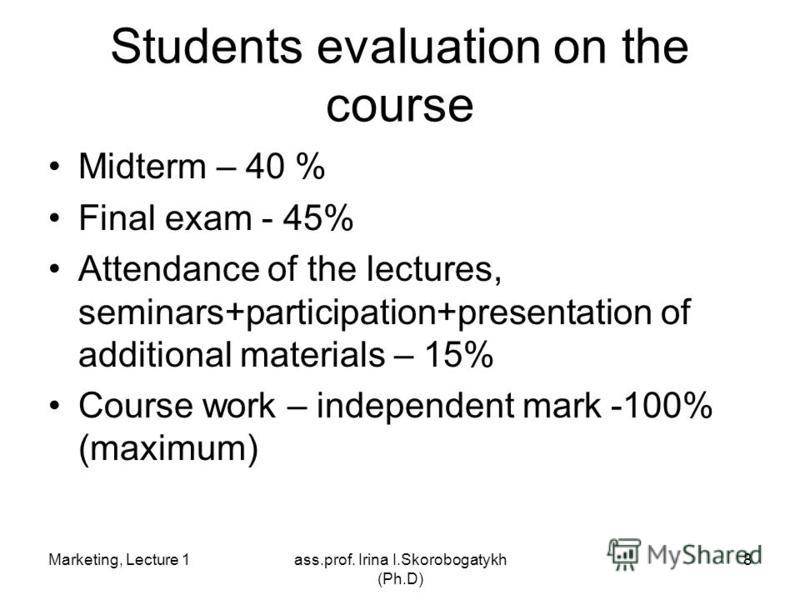 Marketing, Lecture 1ass.prof. Irina I.Skorobogatykh (Ph.D) 8 Students evaluation on the course Midterm – 40 % Final exam - 45% Attendance of the lectures, seminars+participation+presentation of additional materials – 15% Course work – independent mar