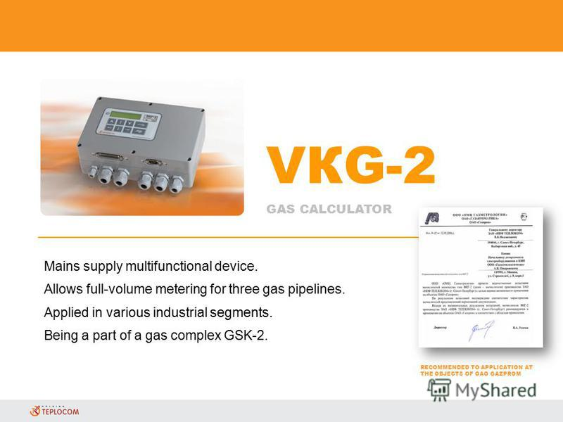 VКG-2 GAS CALCULATOR RECOMMENDED TO APPLICATION AT THE OBJECTS OF OAO GAZPROM Mains supply multifunctional device. Allows full-volume metering for three gas pipelines. Applied in various industrial segments. Being a part of a gas complex GSK-2.