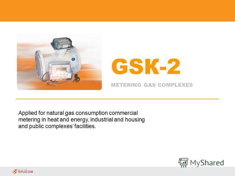 GSК-2 METERING GAS COMPLEXES Applied for natural gas consumption commercial metering in heat and energy, industrial and housing and public complexes facilities.
