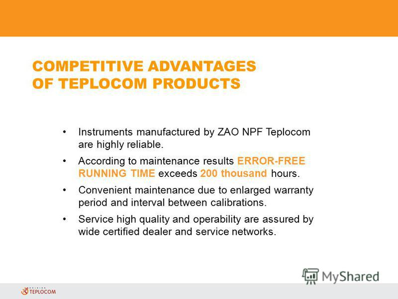Instruments manufactured by ZAO NPF Teplocom are highly reliable. According to maintenance results ERROR-FREE RUNNING TIME exceeds 200 thousand hours. Convenient maintenance due to enlarged warranty period and interval between calibrations. Service h