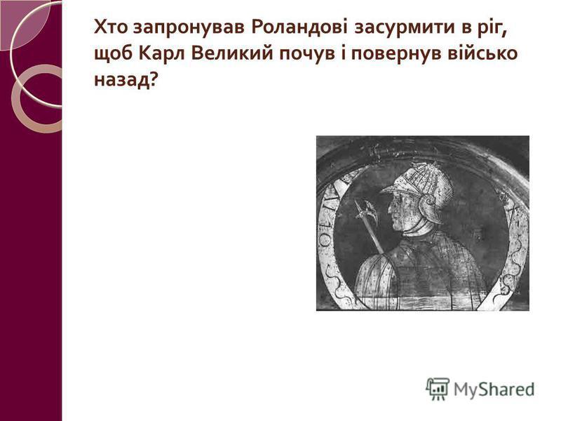 Хто запронував Роландові засурмити в ріг, щоб Карл Великий почув і повернув військо назад ? Олівер