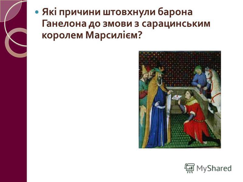 Які причини штовхнули барона Ганелона до змови з сарацинським королем Марсилієм ? Гнів на Роланда