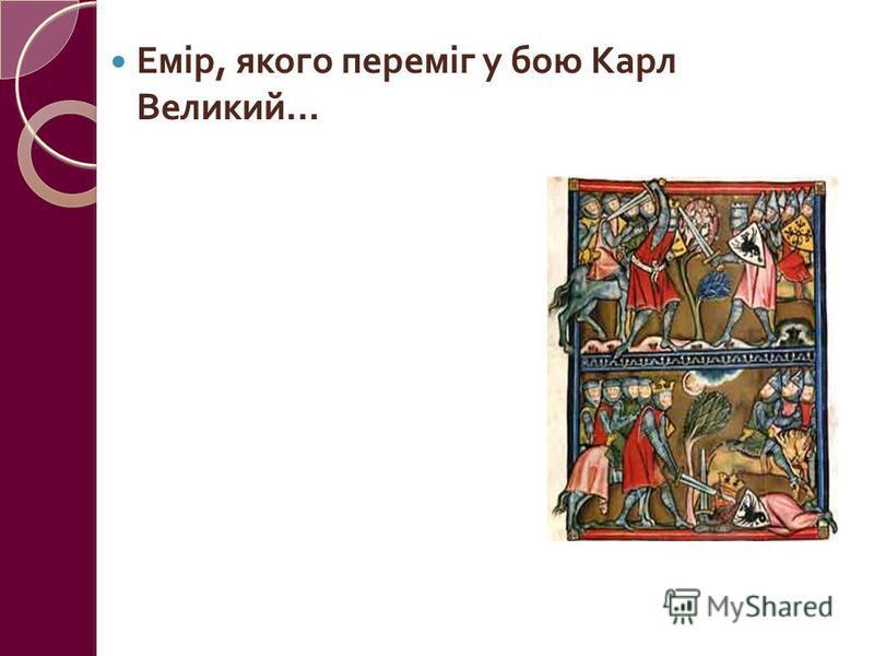 Емір, якого переміг у бою Карл Великий … Боліган