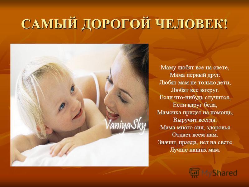САМЫЙ ДОРОГОЙ ЧЕЛОВЕК! Маму любят все на свете, Мама первый друг. Любят мам не только дети, Любят все вокруг. Маму любят все на свете, Мама первый друг. Любят мам не только дети, Любят все вокруг. Если что-нибудь случится, Если вдруг беда, Мамочка пр