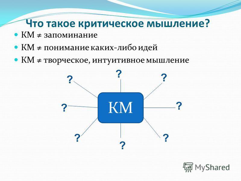 Что такое критическое мышление? КМ запоминание КМ понимание каких-либо идей КМ творческое, интуитивное мышление КМ ? ? ? ? ? ? ? ?