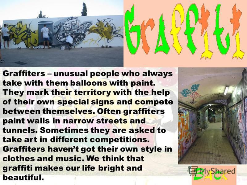 Graffiters – unusual people who always take with them balloons with paint. They mark their territory with the help of their own special signs and compete between themselves. Often graffiters paint walls in narrow streets and tunnels. Sometimes they a