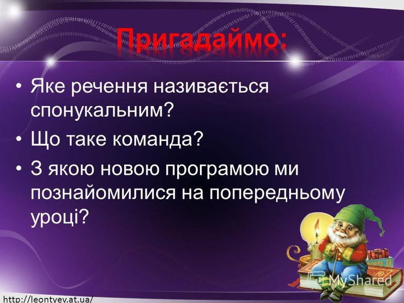 Яке речення називається спонукальним? Що таке команда? З якою новою програмою ми познайомилися на попередньому уроці? http://leontyev.at.ua/