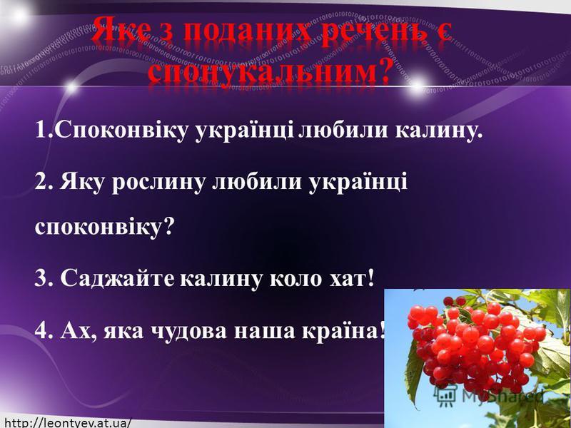 1.Споконвіку українці любили калину. 2. Яку рослину любили українці споконвіку? 3. Саджайте калину коло хат! 4. Ах, яка чудова наша країна! http://leontyev.at.ua/