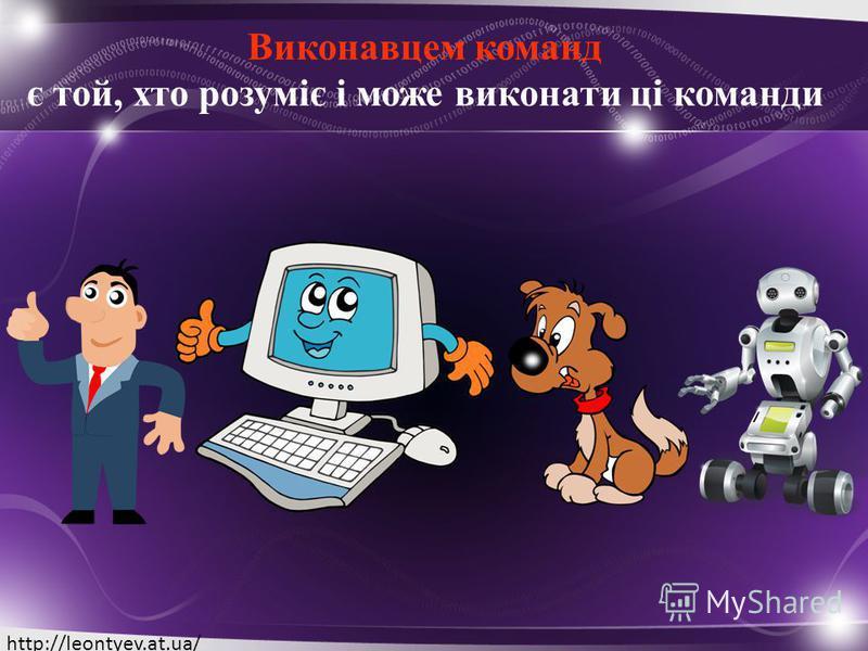 Виконавцем команд є той, хто розуміє і може виконати ці команди http://leontyev.at.ua/
