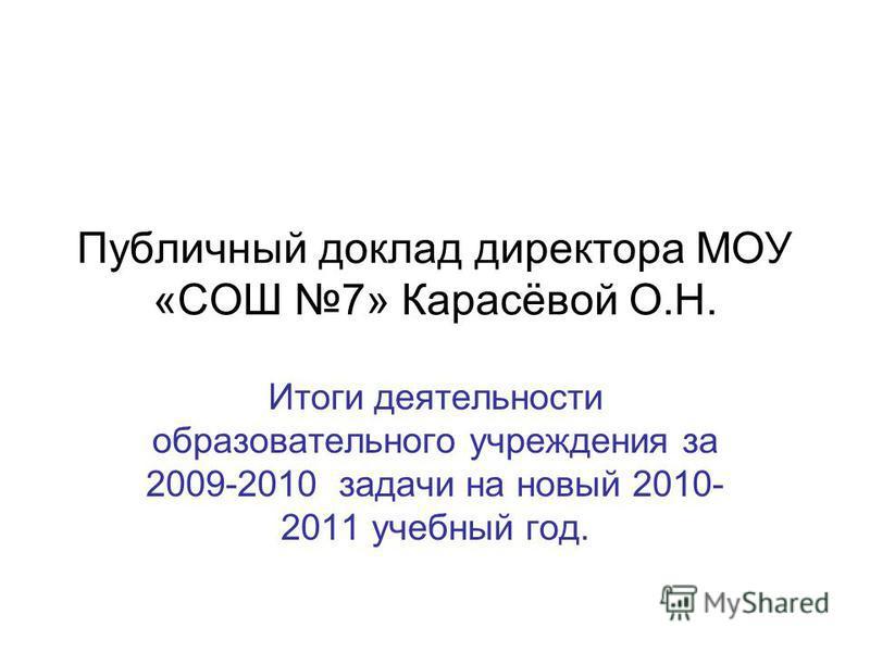 Публичный доклад директора МОУ «СОШ 7» Карасёвой О.Н. Итоги деятельности образовательного учреждения за 2009-2010 задачи на новый 2010- 2011 учебный год.