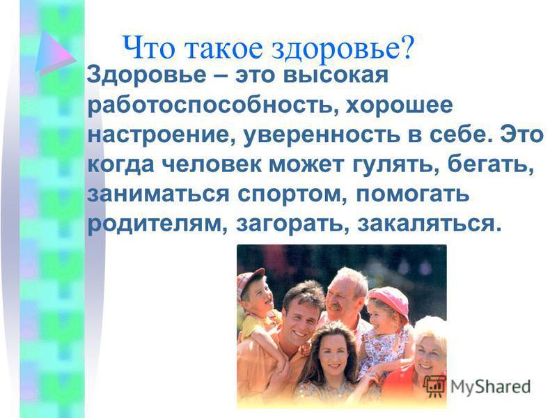 Что такое здоровье? Здоровье – это высокая работоспособность, хорошее настроение, уверенность в себе. Это когда человек может гулять, бегать, заниматься спортом, помогать родителям, загорать, закаляться.