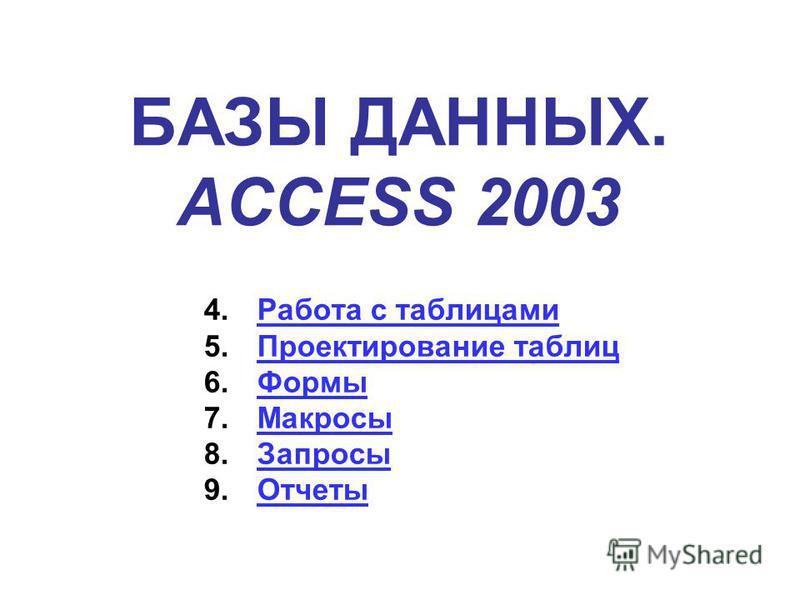БАЗЫ ДАННЫХ. ACCESS 2003 4. Работа с таблицами Работа с таблицами 5. Проектирование таблиц Проектирование таблиц 6. Формы Формы 7. Макросы Макросы 8. Запросы Запросы 9.Отчеты Отчеты