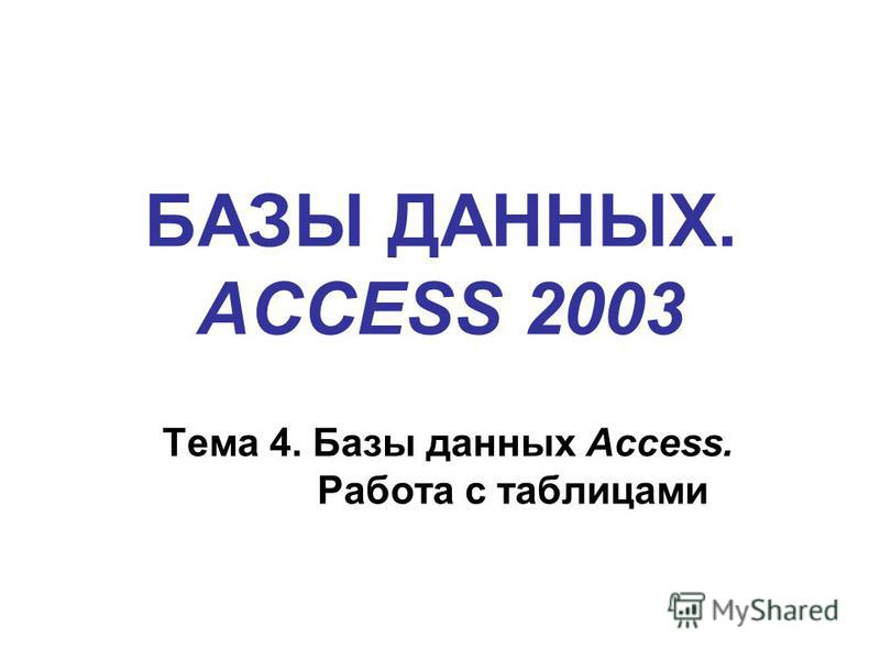 БАЗЫ ДАННЫХ. ACCESS 2003 Тема 4. Базы данных Access. Работа с таблицами