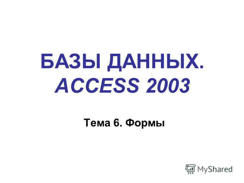 БАЗЫ ДАННЫХ. ACCESS 2003 Тема 6. Формы