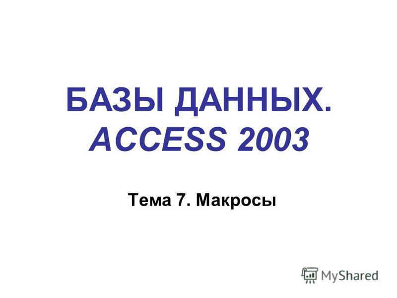 БАЗЫ ДАННЫХ. ACCESS 2003 Тема 7. Макросы