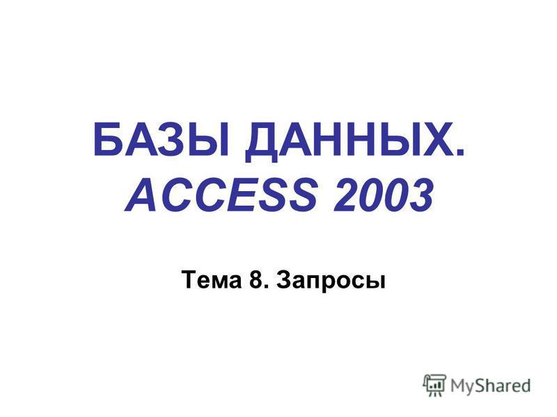 БАЗЫ ДАННЫХ. ACCESS 2003 Тема 8. Запросы