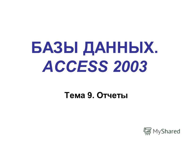 БАЗЫ ДАННЫХ. ACCESS 2003 Тема 9. Отчеты