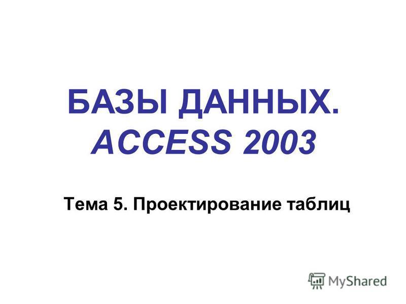 БАЗЫ ДАННЫХ. ACCESS 2003 Тема 5. Проектирование таблиц