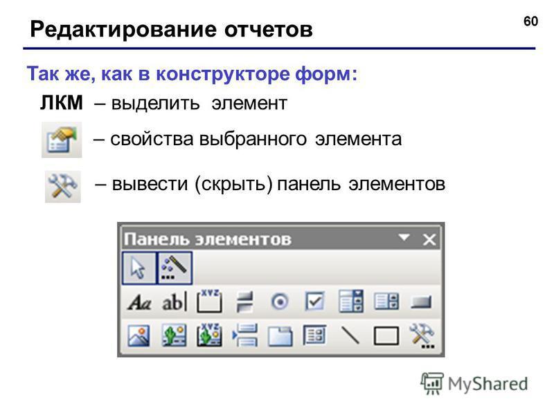 60 Редактирование отчетов – вывести (скрыть) панель элементов – свойства выбранного элемента Так же, как в конструкторе форм: ЛКМ – выделить элемент