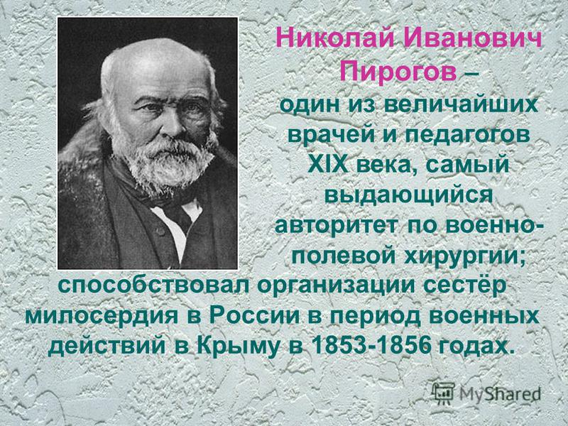 способствовал организации сестёр милосердия в России в период военных действий в Крыму в 1853-1856 годах. Николай Иванович Пирогов – один из величайших врачей и педагогов XIX века, самый выдающийся авторитет по военно- полевой хирургии;