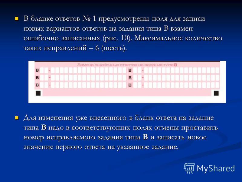 В бланке ответов 1 предусмотрены поля для записи новых вариантов ответов на задания типа В взамен ошибочно записанных (рис. 10). Максимальное количество таких исправлений – 6 (шесть). В бланке ответов 1 предусмотрены поля для записи новых вариантов о