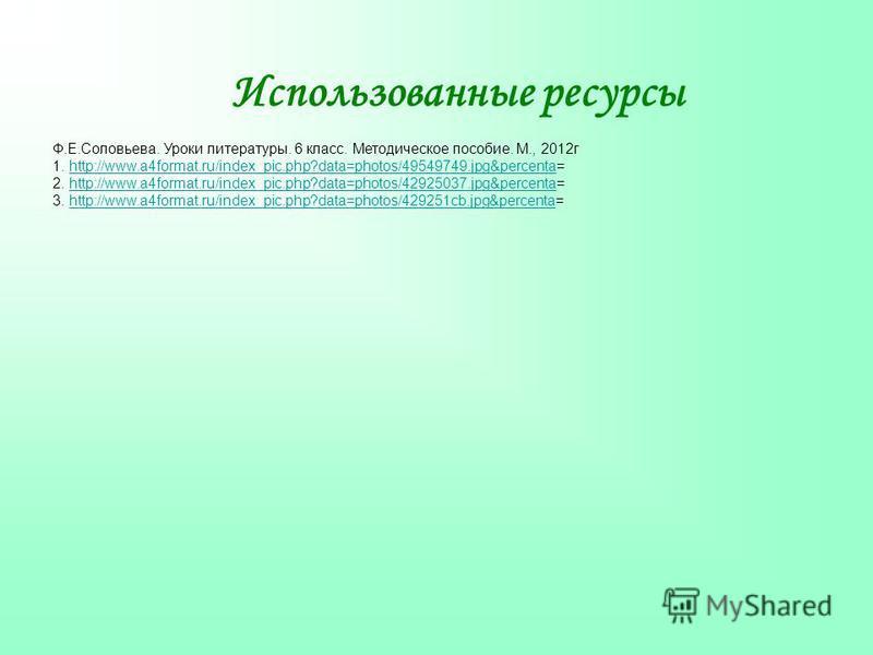 Использованные ресурсы Ф.Е.Соловьева. Уроки литературы. 6 класс. Методическое пособие. М., 2012 г 1. http://www.a4format.ru/index_pic.php?data=photos/49549749.jpg&percenta=http://www.a4format.ru/index_pic.php?data=photos/49549749.jpg&percenta 2. http
