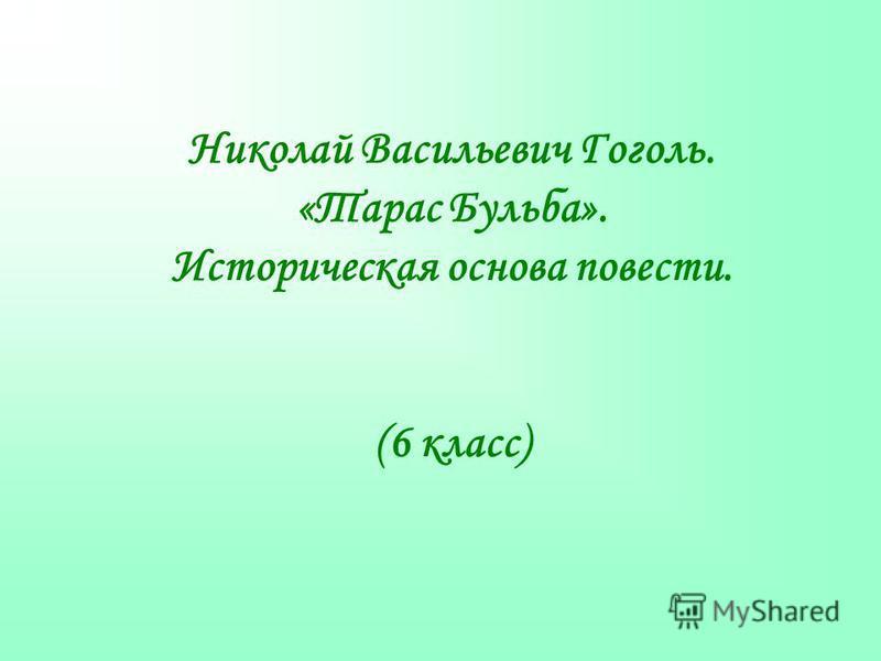 Николай Васильевич Гоголь. «Тарас Бульба». Историческая основа повести. (6 класс)