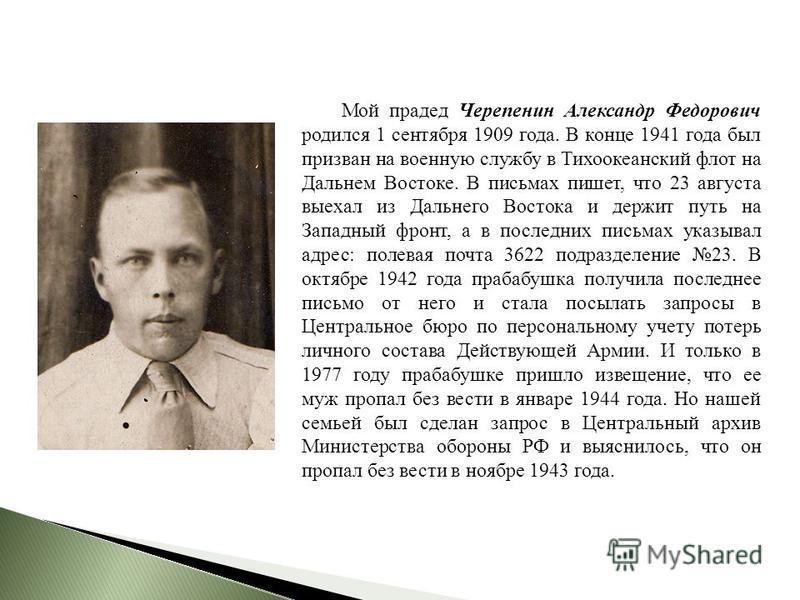 Мой прадед Черепенин Александр Федорович родился 1 сентября 1909 года. В конце 1941 года был призван на военную службу в Тихоокеанский флот на Дальнем Востоке. В письмах пишет, что 23 августа выехал из Дальнего Востока и держит путь на Западный фронт