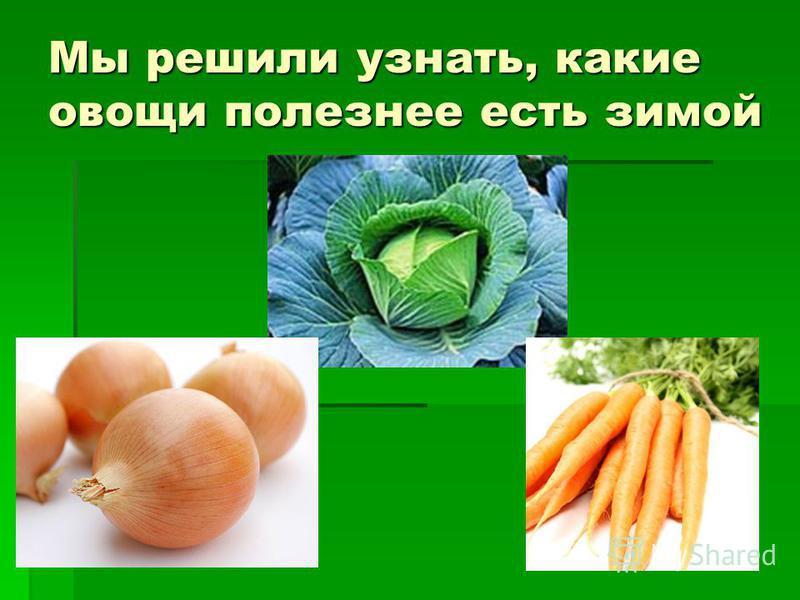 Мы решили узнать, какие овощи полезнее есть зимой