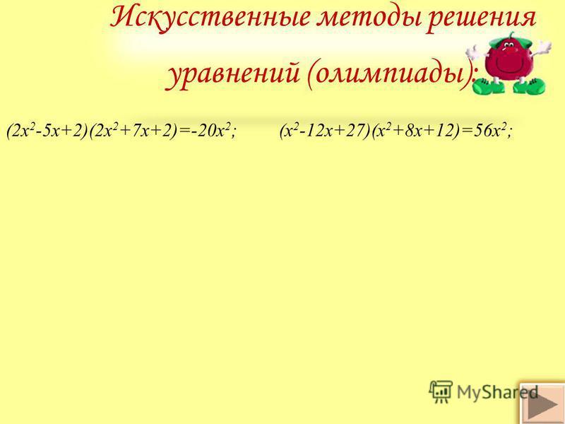 Искусственные методы решения уравнений (олимпиады): (2 х 2 -5 х+2)(2 х 2 +7 х+2)=-20 х 2 ; (х 2 -12 х+27)(х 2 +8 х+12)=56 х 2 ;