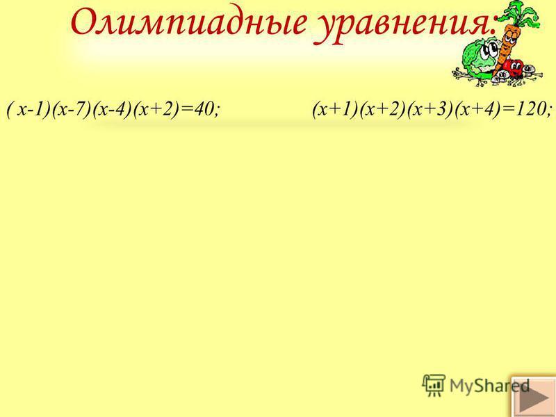 Олимпиадные уравнения: ( х-1)(х-7)(х-4)(х+2)=40; (х+1)(х+2)(х+3)(х+4)=120;