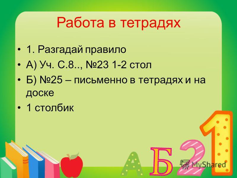 Работа в тетрадях 1. Разгадай правило А) Уч. С.8.., 23 1-2 стол Б) 25 – письменно в тетрадях и на доске 1 столбик