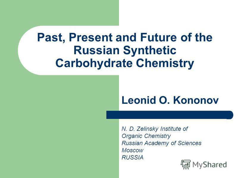 Past, Present and Future of the Russian Synthetic Carbohydrate Chemistry Leonid O. Kononov N. D. Zelinsky Institute of Organic Chemistry Russian Academy of Sciences Moscow RUSSIA